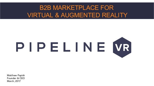 B2B MARKETPLACE FOR VIRTUAL & AUGMENTED REALITY Matthew Papish Founder & CEO March, 2017