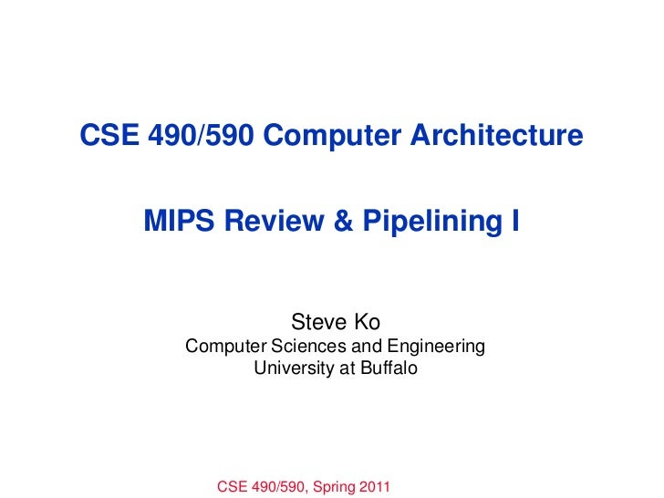 CSE 490/590 Computer ArchitectureMIPS Review & Pipelining I<br />Steve Ko<br />Computer Sciences and Engineering<br />Univ...