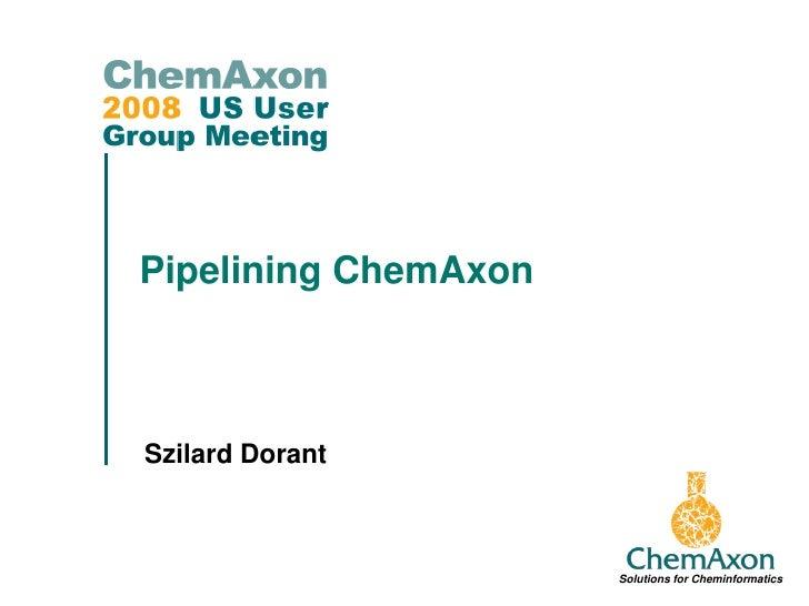 Pipelining ChemAxon    Szilard Dorant                          Solutions for Cheminformatics
