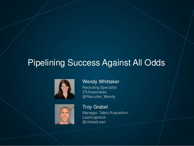 Pipelining Success Against All Odds Wendy Whittaker Recruiting Specialist ZS Associates @Recruiter_Wendy  Troy Grabel Mana...