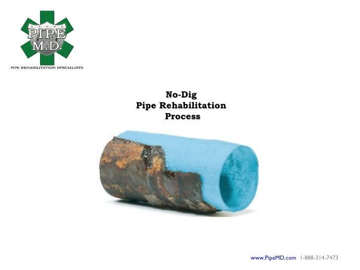 No-Dig Pipe Rehabilitation       Process                           www.PipeMD.com 1-888-314-7473