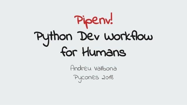 Pipenv! Python Dev Workflow for Humans Andreu Vallbona Pycones 2018