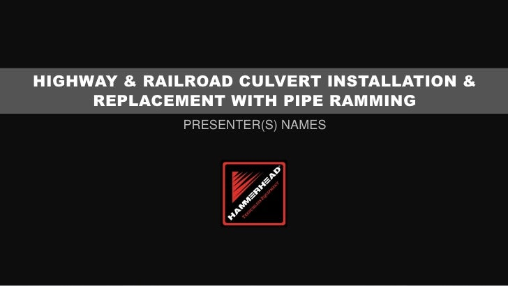 HIGHWAY & RAILROAD CULVERT INSTALLATION &     REPLACEMENT WITH PIPE RAMMING             PRESENTER(S) NAMES