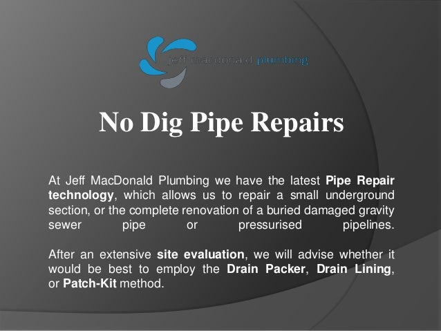 No Dig Pipe Repairs At Jeff MacDonald Plumbing we have the latest Pipe Repair technology, which allows us to repair a smal...