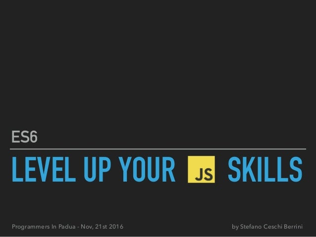 LEVEL UP YOUR SKILLS ES6 by Stefano Ceschi BerriniProgrammers In Padua - Nov, 21st 2016