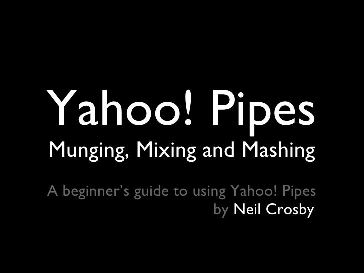 Yahoo! Pipes <ul><li>Munging, Mixing and Mashing </li></ul><ul><li>A beginner's guide to using Yahoo! Pipes </li></ul><ul>...