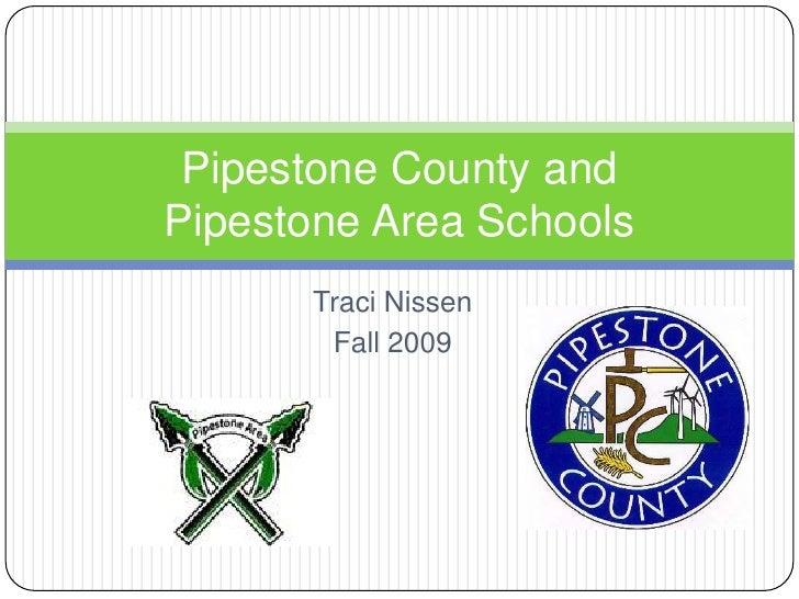 Traci Nissen<br />Fall 2009<br />Pipestone County and Pipestone Area Schools<br />
