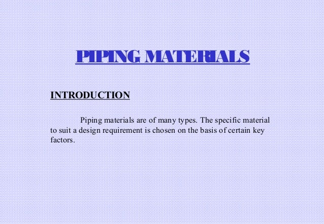 PIPING MATERIALS INTRODUCTION Piping materials are of many types. The specific material to suit a design requirement is ch...