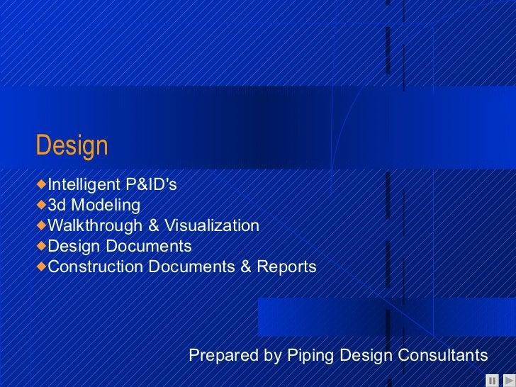 Design <ul><li>Intelligent P&ID's </li></ul><ul><li>3d Modeling </li></ul><ul><li>Walkthrough & Visualization </li></ul><u...