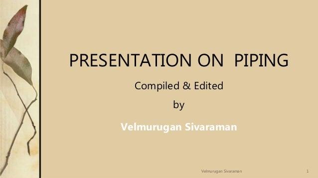 PRESENTATION ON PIPING Compiled & Edited by Velmurugan Sivaraman 1Velmurugan Sivaraman