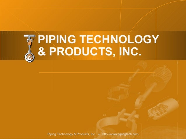 PIPING TECHNOLOGY& PRODUCTS, INC. Piping Technology & Products, Inc. • http://www.pipingtech.com