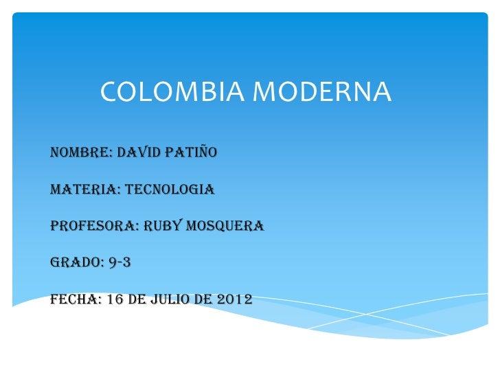 COLOMBIA MODERNANOMBRE: David PatiñoMATERIA: TECNOLOGIAPROFESORA: RUBY MOSQUERAGRADO: 9-3FECHA: 16 de julio de 2012