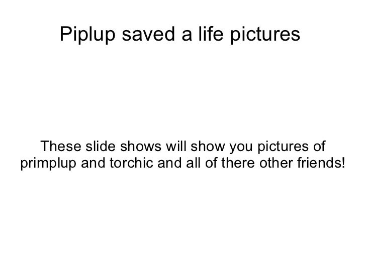 Piplup saved a life pictures  These slide shows will show you pictures of primplup and torchic and all of there other frie...