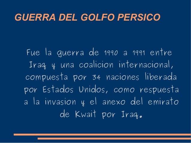 GUERRA DEL GOLFO PERSICO Fue la guerra de 1990 a 1991 entre Iraq y una coalicion internacional, compuesta por 34 naciones ...