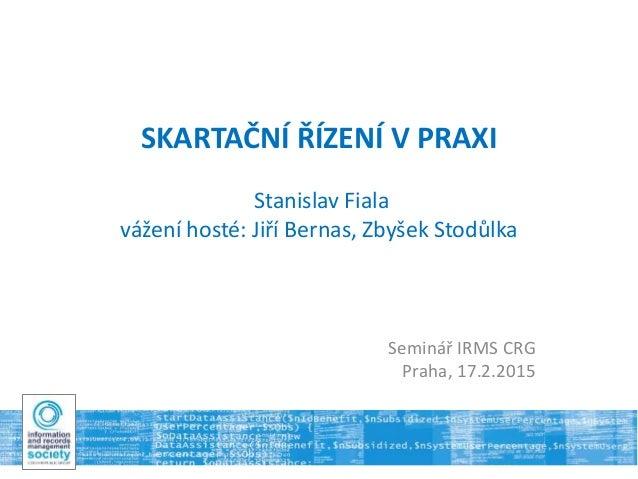 SKARTAČNÍ ŘÍZENÍ V PRAXI Stanislav Fiala vážení hosté: Jiří Bernas, Zbyšek Stodůlka Seminář IRMS CRG Praha, 17.2.2015