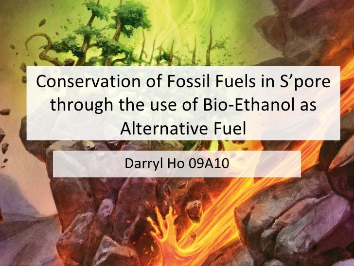 Conservation of Fossil Fuels in S'pore through the use of Bio-Ethanol as Alternative Fuel Darryl Ho 09A10