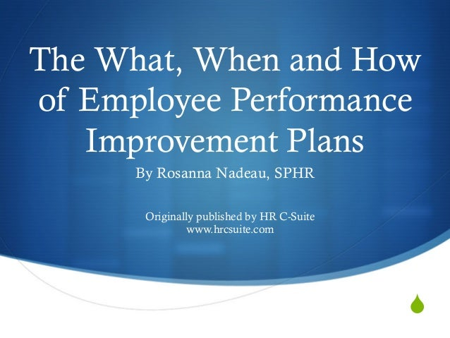 S The What, When and How of Employee Performance Improvement Plans By Rosanna Nadeau, SPHR Originally published by HR C-Su...