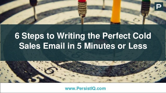 6 Steps to Writing the Perfect Cold Sales Email in 5 Minutes or Less www.PersistIQ.com