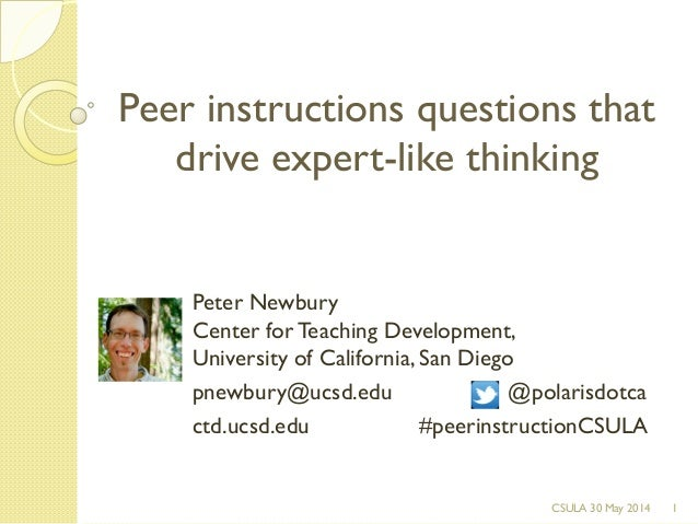 Peer instructions questions that drive expert-like thinking 1CSULA 30 May 2014 Peter Newbury Center for Teaching Developme...