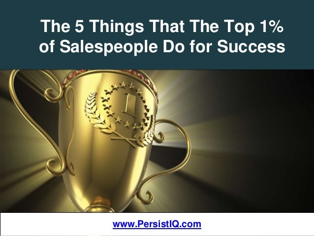 The 5 Things That The Top 1% of Salespeople Do for Success www.PersistIQ.comwww.PersistIQ.com