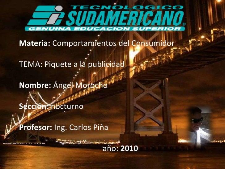 Materia: Comportamientos del Consumidor<br />TEMA: Piquete a la publicidad <br />Nombre: Ángel Morocho<br />Sección: noctu...
