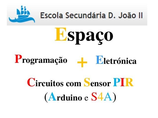 Programação Eletrónica+ Espaço Circuitos com Sensor PIR (Arduino e S4A)