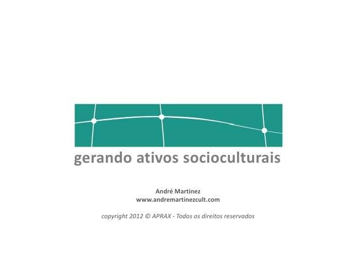 gerando ativos socioculturais                    André Martinez               www.andremartinezcult.com   copyright 2012 ©...