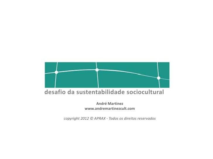 desafio da sustentabilidade sociocultural                       André Martinez                  www.andremartinezcult.com ...