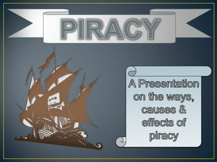 PIRACY<br />A Presentation on the ways, causes & effects of piracy<br />