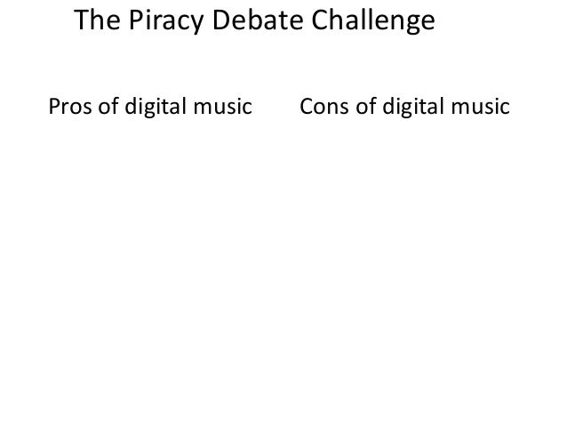The Piracy Debate ChallengePros of digital music   Cons of digital music