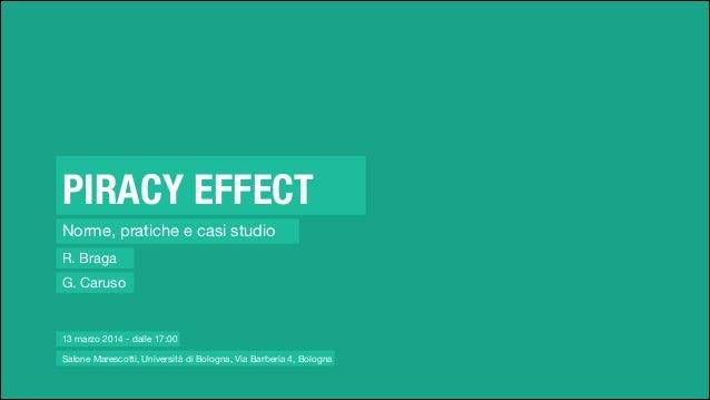 PIRACY EFFECT Norme, pratiche e casi studio R. Braga G. Caruso Salone Marescotti, Università di Bologna, Via Barberia 4, B...