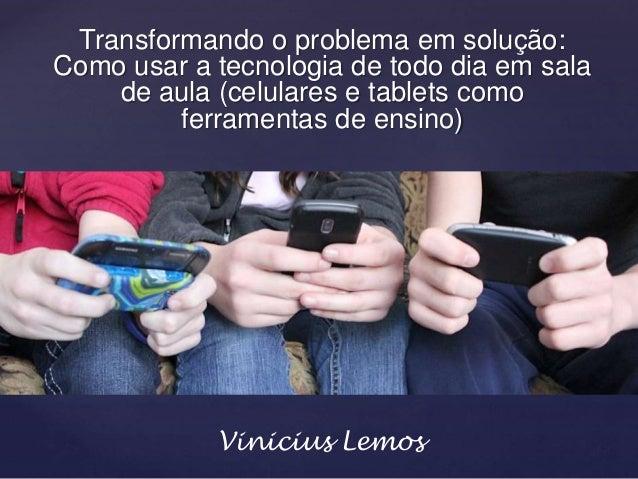 Transformando o problema em solução: Como usar a tecnologia de todo dia em sala de aula (celulares e tablets como ferramen...