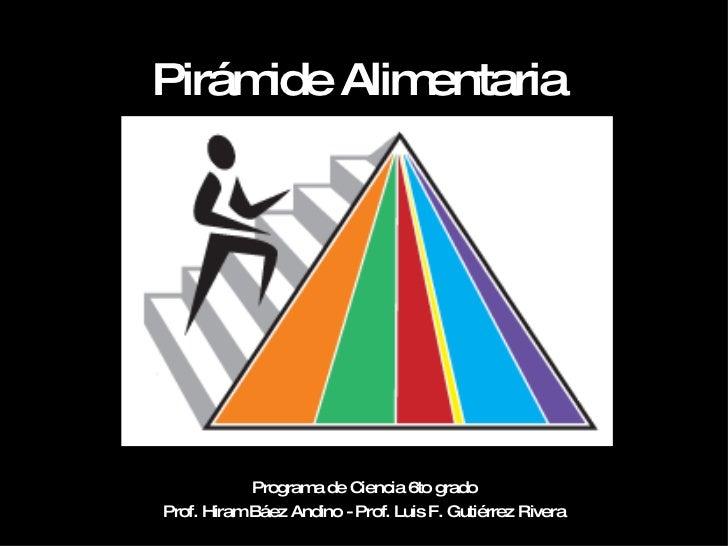 Pirámide Alimentaria Programa de Ciencia 6to grado Prof. Hiram Báez Andino - Prof. Luis F. Gutiérrez Rivera