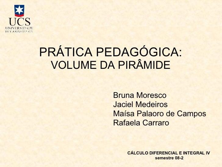 Bruna Moresco Jaciel Medeiros Maísa Palaoro de Campos Rafaela Carraro PRÁTICA PEDAGÓGICA: VOLUME DA PIRÂMIDE CÁLCULO DIFER...