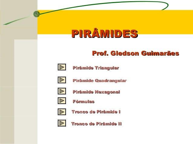 PIRÂMIDESPIRÂMIDES Prof. Gledson GuimarãesProf. Gledson Guimarães Pirâmide TriangularPirâmide Triangular Pirâmide Quadrang...