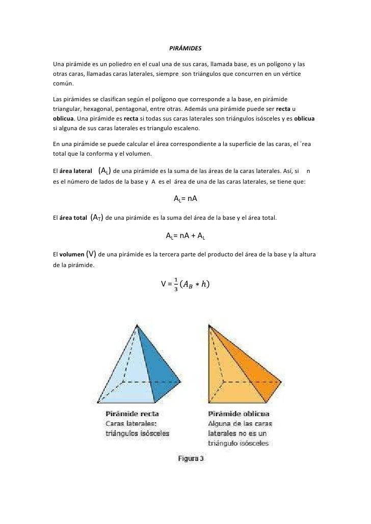 PIRÁMIDESUna pirámide es un poliedro en el cual una de sus caras, llamada base, es un polígono y lasotras caras, llamadas ...