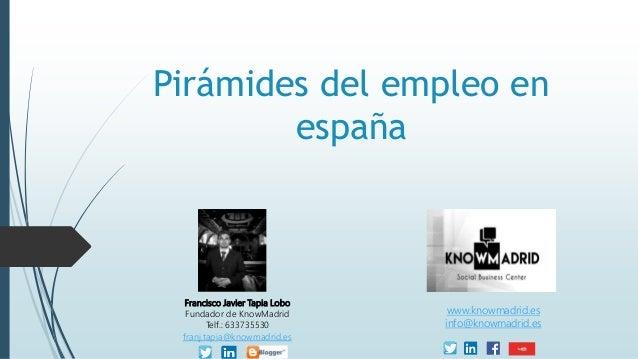 Pirámides del empleo en españa Francisco Javier Tapia Lobo Fundador de KnowMadrid Telf.: 633735530 franj.tapia@knowmadrid....