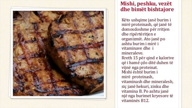 Mishi, peshku, vezët dhe bimët bishtajore Këto ushqime janë burim i mirë proteinash, që janë të domosdoshme për rritjen dh...