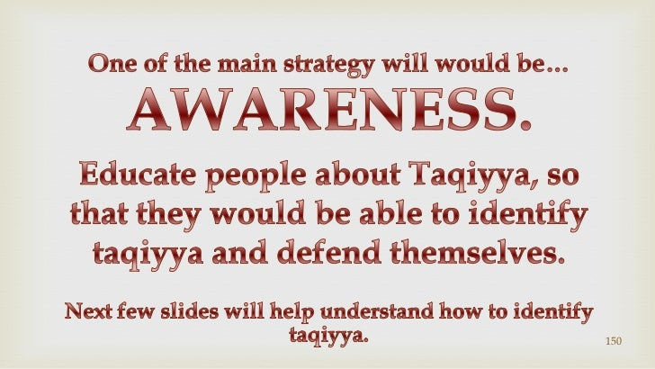 150<br />One of the main strategy will would be…<br />AWARENESS.<br />Educate people about Taqiyya, so that they would be ...