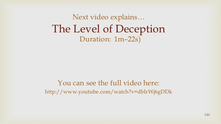 146<br />Next video explains…<br />The Level of Deception<br />(Duration:1m–22s)<br />You can see the full video here:http...