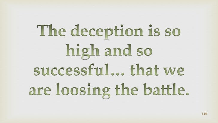 148<br />The deception is so high and so successful… that we are loosing the battle.<br />