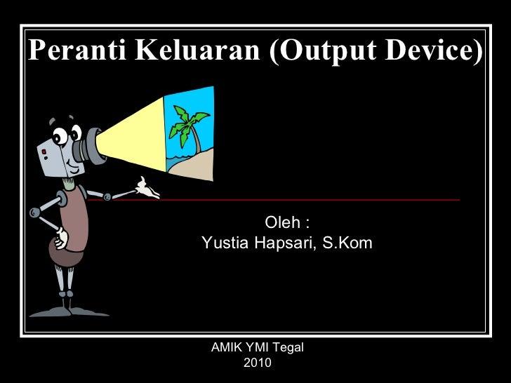 Peranti Keluaran (Output Device) Oleh : Yustia Hapsari, S.Kom AMIK YMI Tegal 2010