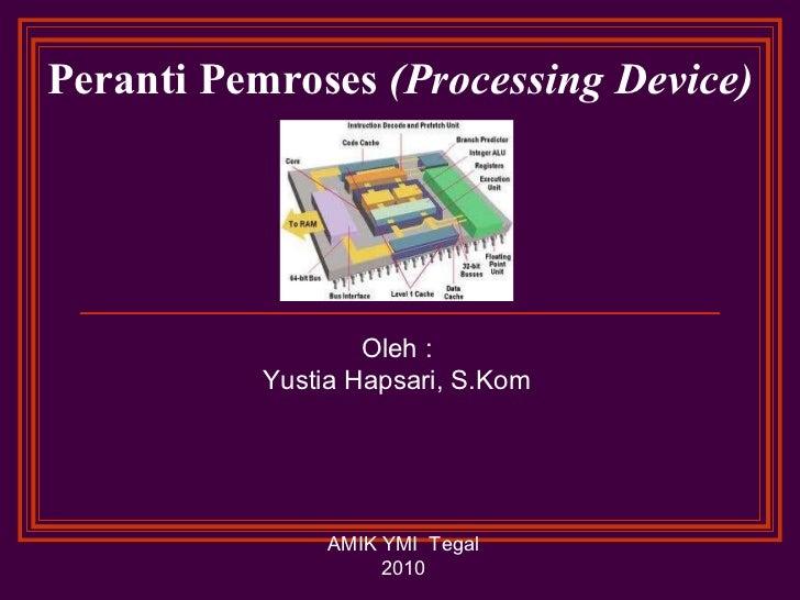Peranti Pemroses  (Processing Device) Oleh : Yustia Hapsari, S.Kom AMIK YMI  Tegal 2010