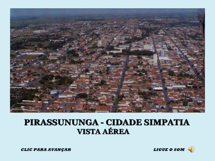 PIRASSUNUNGA - CIDADE SIMPATIA VISTA AÉREA CLIC PARA AVANÇAR LIGUE O SOM