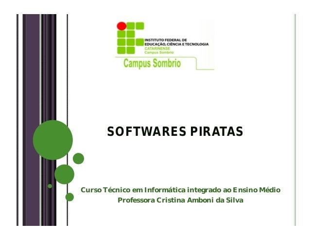 SOFTWARES PIRATASCurso Técnico em Informática integrado ao Ensino MédioProfessora Cristina Amboni da Silva