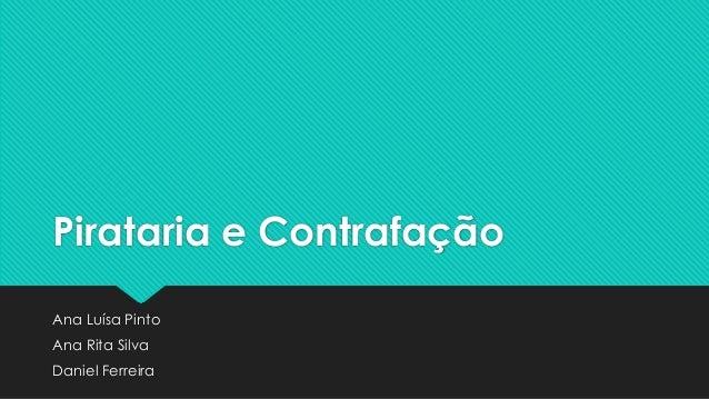 Pirataria e ContrafaçãoAna Luísa PintoAna Rita SilvaDaniel Ferreira