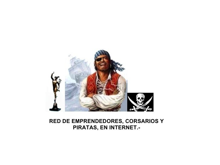 RED DE EMPRENDEDORES, CORSARIOS Y PIRATAS, EN INTERNET.-