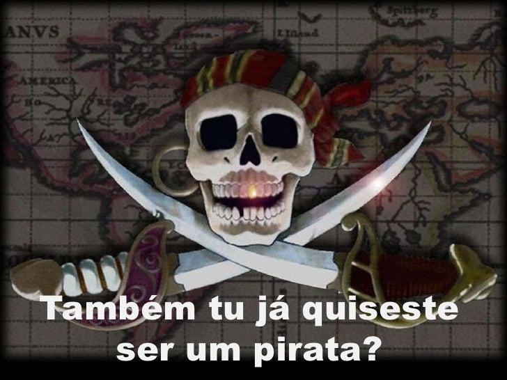Também tu já quiseste   ser um pirata?