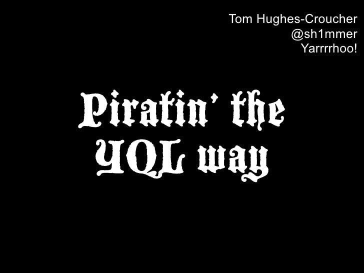 Tom Hughes-Croucher                  @sh1mmer                   Yarrrrhoo!     Piratin' the  YQL way