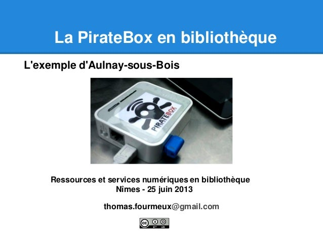 La PirateBox en bibliothèque thomas.fourmeux@gmail.com L'exemple d'Aulnay-sous-Bois Ressources et services numériques en b...